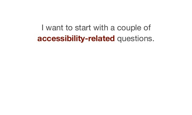 I want to start with a couple of accessibility-related questions.