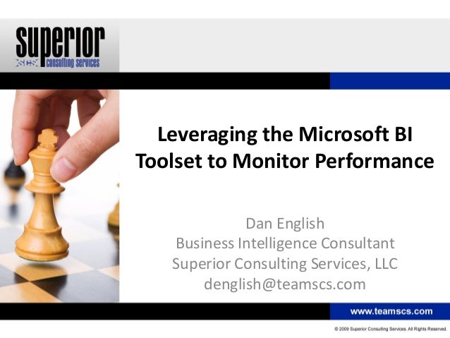 Leveraging the Microsoft BI Toolset to Monitor Performance Dan English Business Intelligence Consultant Superior Consultin...
