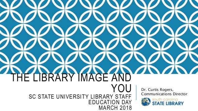 THE LIBRARY IMAGE AND YOU SC STATE UNIVERSITY LIBRARY STAFF EDUCATION DAY MARCH 2018 Dr. Curtis Rogers, Communications Dir...