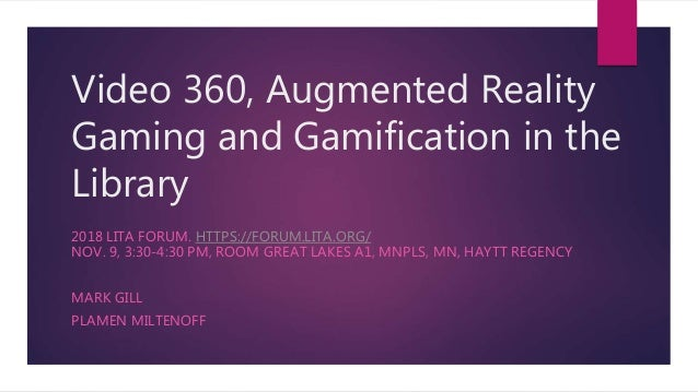Video 360, Augmented Reality Gaming and Gamification in the Library 2018 LITA FORUM. HTTPS://FORUM.LITA.ORG/ NOV. 9, 3:30-...