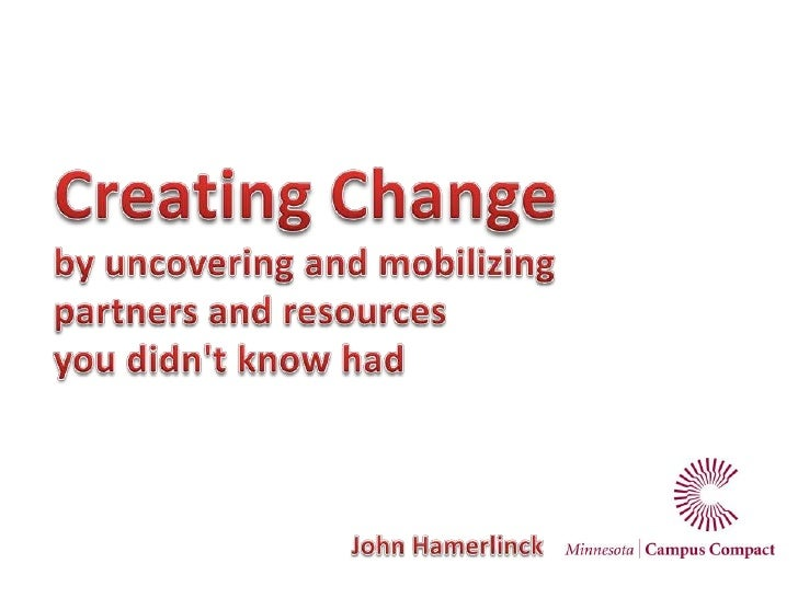 Creating Change<br />by uncovering and mobilizing<br />partners and resources<br />you didn't know had<br />John Hamerlinc...