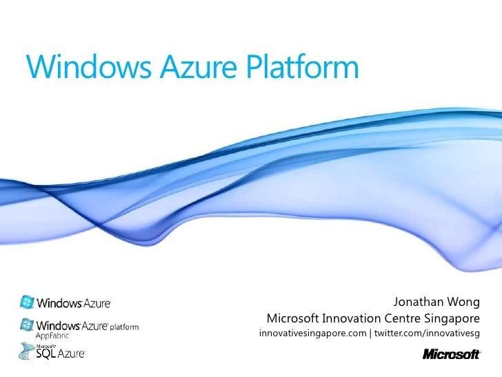 Windows Azure Platform<br />Jonathan Wong<br />Microsoft Innovation Centre Singapore<br />innovativesingapore.com | twitte...