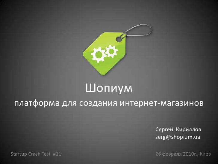 Шопиум<br />платформа для создания интернет-магазинов<br />Сергей Кириллов<br />serg@shopium.ua<br />Startup Crash Test  #...