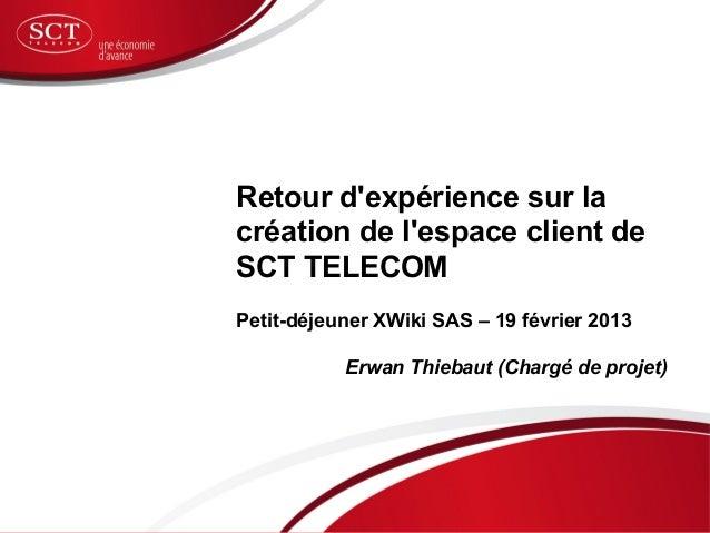 Retour dexpérience sur lacréation de lespace client deSCT TELECOMPetit-déjeuner XWiki SAS – 19 février 2013           Erwa...