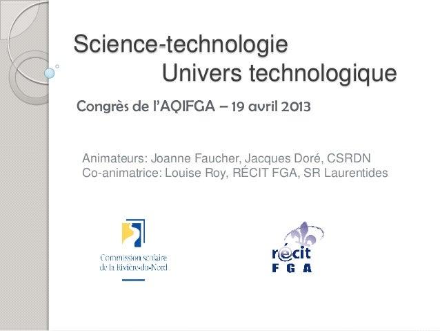 Science-technologie       Univers technologiqueCongrès de l'AQIFGA – 19 avril 2013Animateurs: Joanne Faucher, Jacques Doré...