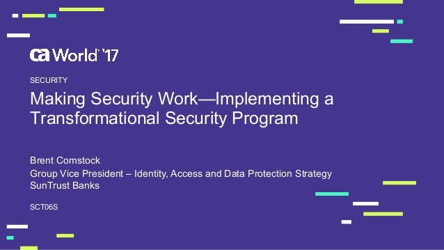 Making Security Work—Implementing a  Transformational Security Program Brent Comstock SCT06S SECURITY Group Vice ...