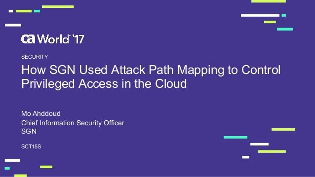 How  SGN  Used  Attack  Path  Mapping  to  Control   Privileged  Access  in  the  Cloud Mo  Ahddoud SCT15S SECURITY Chief ...