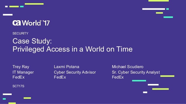 Case Study:  Privileged Access in a World on Time Trey Ray SCT17S SECURITY IT Manager  FedEx Cyber Security A...