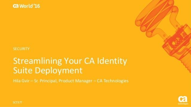 World® '16 StreamliningYourCAIdentity SuiteDeployment HilaGvir – Sr.Principal,ProductManager– CATechnologies SC...