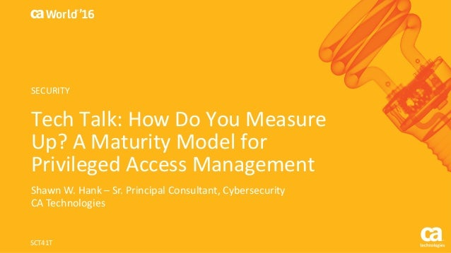 World® '16 Tech	Talk:	How	Do	You	Measure	 Up?	A	Maturity	Model	for	 Privileged	Access	Management Shawn	W.	Hank	– Sr.	Princ...