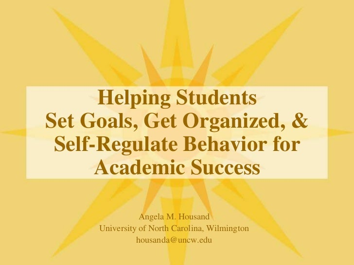 Helping StudentsSet Goals, Get Organized, &Self-Regulate Behavior for Academic Success<br />Angela M. Housand<br />Univers...