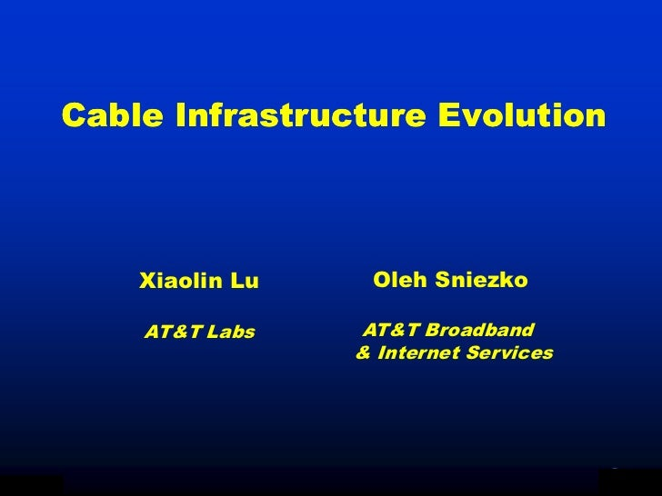 Cable Infrastructure Evolution                   Xiaolin Lu    Oleh Sniezko                   AT&T Labs    AT&T Broadband ...