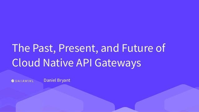 The Past, Present, and Future of Cloud Native API Gateways Daniel Bryant