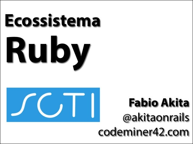Ecossistema  Ruby Fabio Akita @akitaonrails codeminer42.com