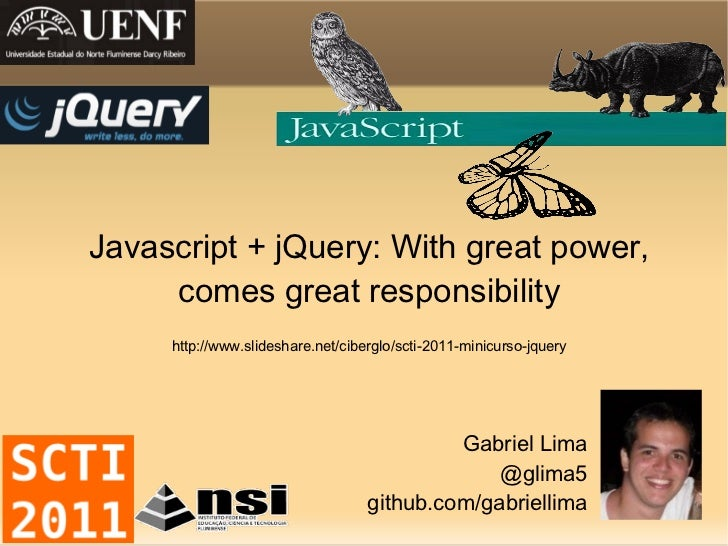 Javascript + jQuery: With great power, comes great responsibility http://www.slideshare.net/ciberglo/scti-2011-minicurso-j...