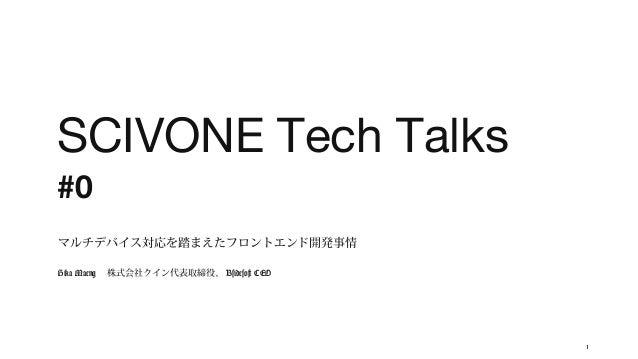 SCIVONE Tech Talks #0 マルチデバイス対応を踏まえたフロントエンド開発事情 Hika Maeng  株式会社クイン代表取締役、 Bsidesoft CEO  1