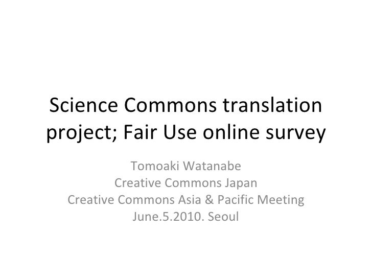 Science Commons translation project; Fair Use online survey Tomoaki Watanabe Creative Commons Japan Creative Commons Asia ...