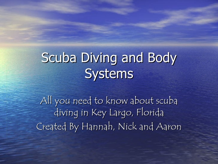 Scuba Diving and Body Systems All you need to know about scuba diving in Key Largo, Florida Created By Hannah, Nick and Aa...