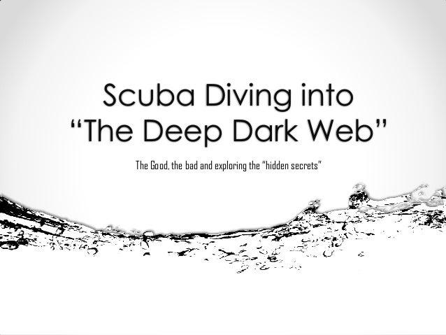 "Scuba Diving into ""The Deep Dark Web"" The Good, the bad and exploring the ""hidden secrets"""