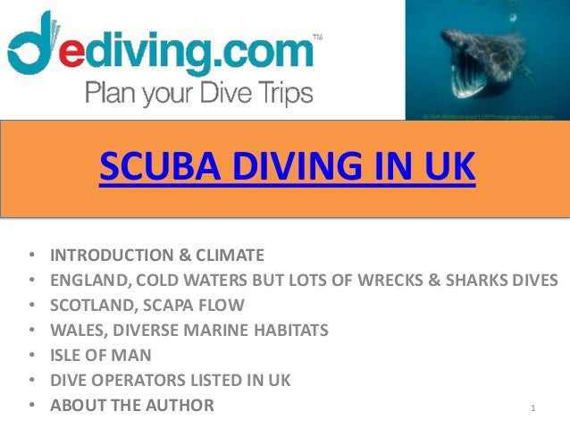 SCUBA DIVING IN UK•   INTRODUCTION & CLIMATE•   ENGLAND, COLD WATERS BUT LOTS OF WRECKS & SHARKS DIVES•   SCOTLAND, SCAPA ...