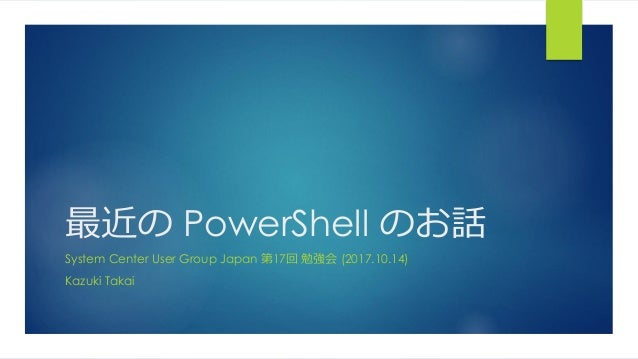 最近の PowerShell のお話 System Center User Group Japan 第17回 勉強会 (2017.10.14) Kazuki Takai