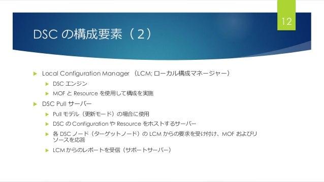 DSC の構成要素(2)  Local Configuration Manager (LCM; ローカル構成マネージャー)  DSC エンジン  MOF と Resource を使用して構成を実施  DSC Pull サーバー  Pu...