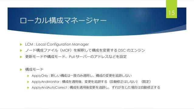ローカル構成マネージャー  LCM : Local Configuration Manager  ノード構成ファイル(MOF)を解釈して構成を変更する DSC のエンジン  更新モードや構成モード、Pull サーバーのアドレスなどを設定 ...