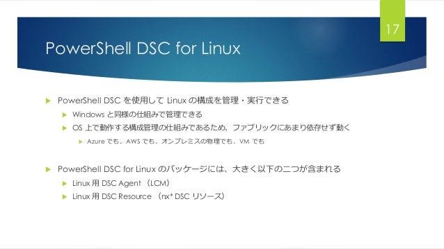 PowerShell DSC for Linux  PowerShell DSC を使用して Linux の構成を管理・実行できる  Windows と同様の仕組みで管理できる  OS 上で動作する構成管理の仕組みであるため、ファブリック...