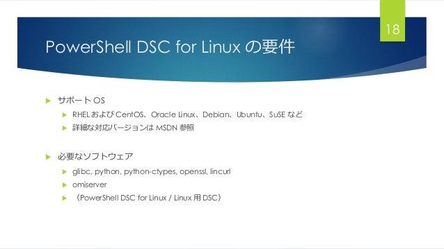 PowerShell DSC for Linux の要件  サポート OS  RHEL および CentOS、Oracle Linux、Debian、Ubuntu、SuSE など  詳細な対応バージョンは MSDN 参照  必要なソフト...