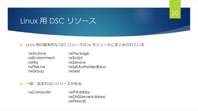 Linux 用 DSC リソース  Linux 用の基本的な DSC リソースは nx モジュールにまとめられている  一部、含まれないリソースがある 20 nxArchive nxEnvironment nxFile nxFileLine...