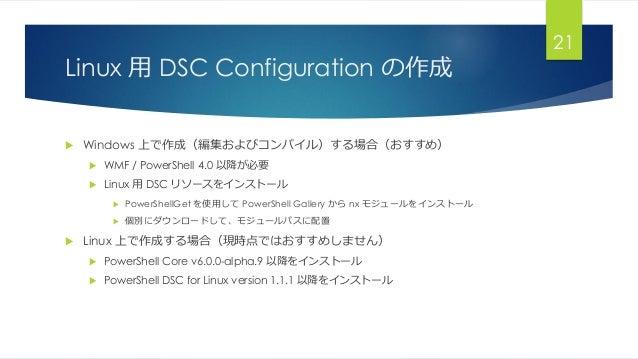 Linux 用 DSC Configuration の作成  Windows 上で作成(編集およびコンパイル)する場合(おすすめ)  WMF / PowerShell 4.0 以降が必要  Linux 用 DSC リソースをインストール ...