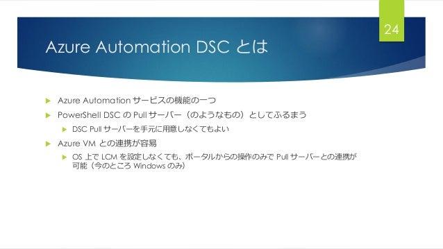 Azure Automation DSC とは  Azure Automation サービスの機能の一つ  PowerShell DSC の Pull サーバー(のようなもの)としてふるまう  DSC Pull サーバーを手元に用意しなく...
