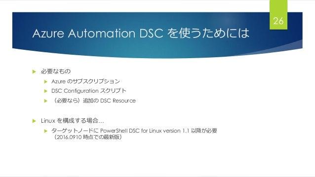 Azure Automation DSC を使うためには  必要なもの  Azure のサブスクリプション  DSC Configuration スクリプト  (必要なら)追加の DSC Resource  Linux を構成する場合...