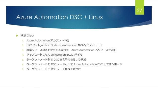 Azure Automation DSC + Linux  構成 Step 1. Azure Automation アカウント作成 2. DSC Configuration を Azure Automation 構成へアップロード 3. 標準...