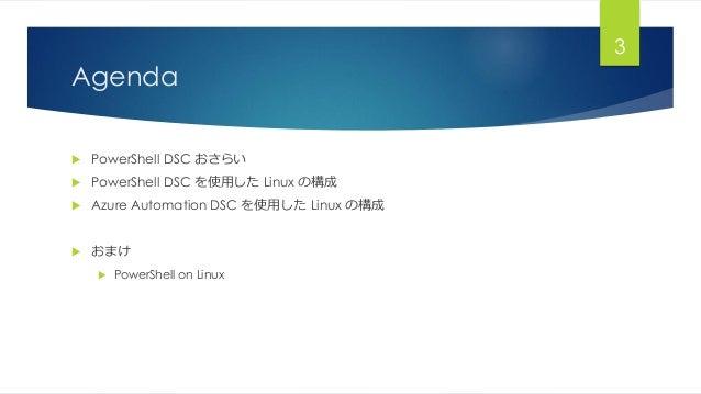 Agenda  PowerShell DSC おさらい  PowerShell DSC を使用した Linux の構成  Azure Automation DSC を使用した Linux の構成  おまけ  PowerShell on...
