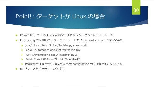 Point! : ターゲットが Linux の場合  PowerShell DSC for Linux version 1.1 以降をターゲットにインストール  Register.py を使用して、ターゲットノードを Azure Autom...