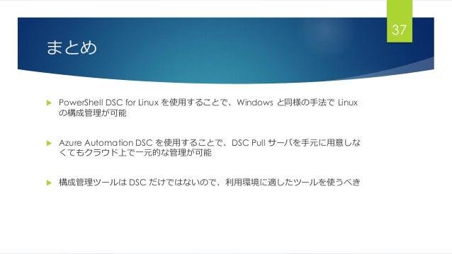 まとめ  PowerShell DSC for Linux を使用することで、Windows と同様の手法で Linux の構成管理が可能  Azure Automation DSC を使用することで、DSC Pull サーバを手元に用意し...