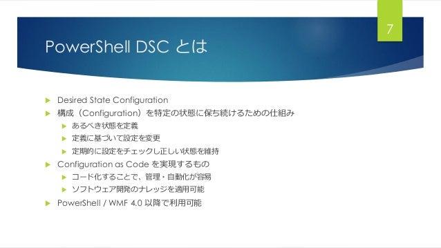 PowerShell DSC とは  Desired State Configuration  構成(Configuration)を特定の状態に保ち続けるための仕組み  あるべき状態を定義  定義に基づいて設定を変更  定期的に設定を...