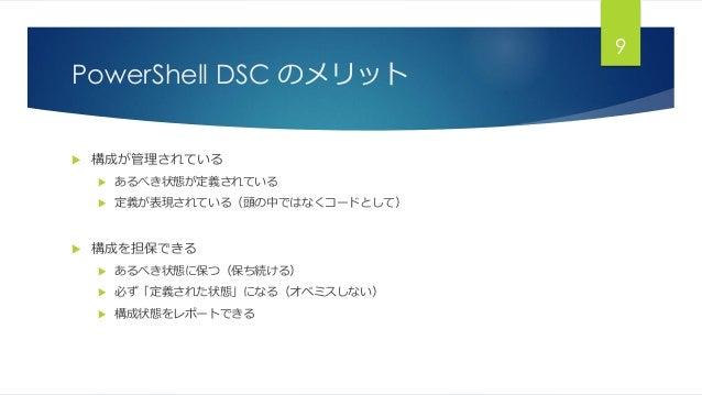PowerShell DSC のメリット  構成が管理されている  あるべき状態が定義されている  定義が表現されている(頭の中ではなくコードとして)  構成を担保できる  あるべき状態に保つ(保ち続ける)  必ず「定義された状態」...