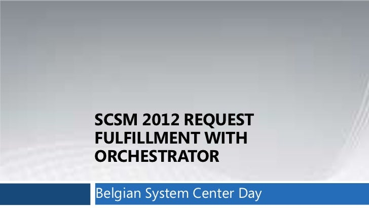 SCSM 2012 REQUESTFULFILLMENT WITHORCHESTRATORBelgian System Center Day