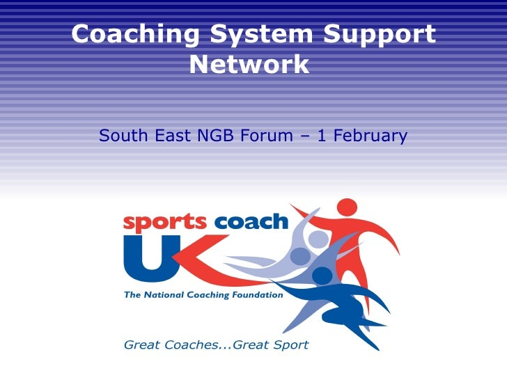 Coaching System Support Network  South East NGB Forum – 1 February