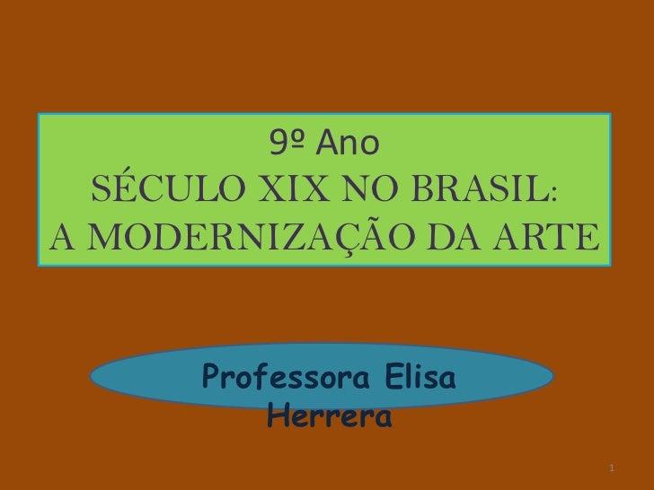 9º Ano  SÉCULO XIX NO BRASIL:A MODERNIZAÇÃO DA ARTE      Professora Elisa          Herrera                          1