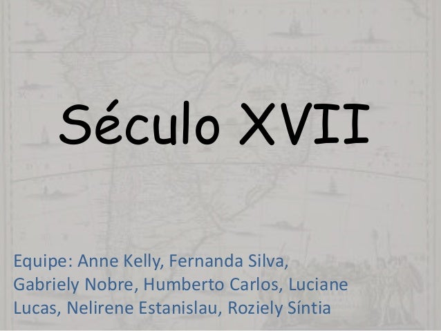 Século XVII Equipe: Anne Kelly, Fernanda Silva, Gabriely Nobre, Humberto Carlos, Luciane Lucas, Nelirene Estanislau, Rozie...