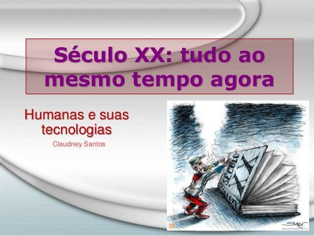 Século XX: tudo ao mesmo tempo agora Humanas e suas tecnologias Claudney Santos