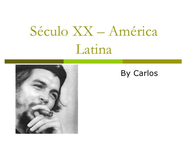 Século XX – América Latina By Carlos