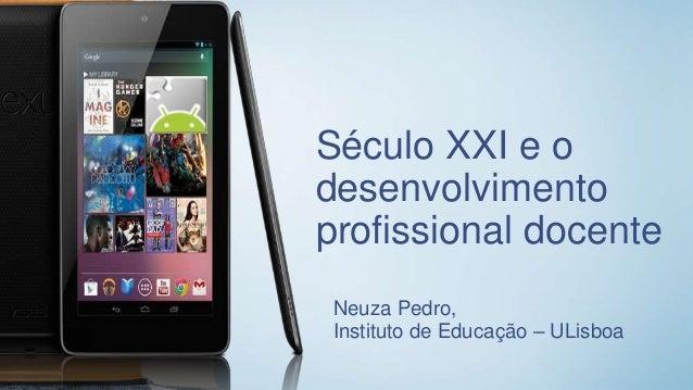Século XXI e o desenvolvimento profissional docente Neuza Pedro, Instituto de Educação – ULisboa
