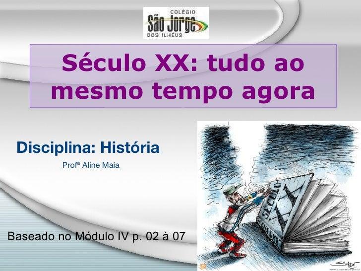 Século XX: tudo ao mesmo tempo agora Disciplina: História Profª Aline Maia Baseado no Módulo IV p. 02 à 07