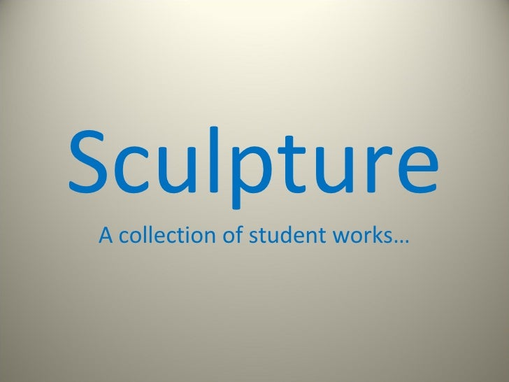 Sculpture A collection of student works…