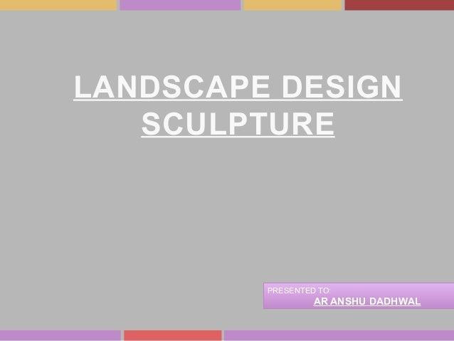 LANDSCAPE DESIGN SCULPTURE PRESENTED TO: AR ANSHU DADHWAL