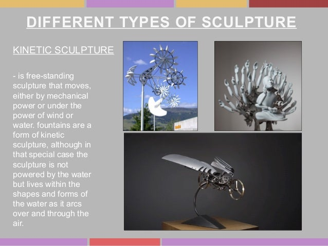 DIFFERENT TYPES OF SCULPTURE KINETIC SCULPTURE - is free-standing sculpture that moves, either by mechanical power or unde...